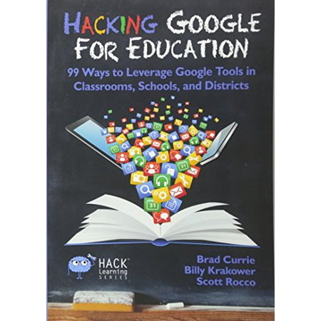 Hacking Google For Education  99 Ways To Leverage Google Tools In Classrooms  Schools  And Districts  Hack Learning Series   Volume 11