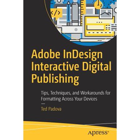 Adobe Digital Books - Adobe Indesign Interactive Digital Publishing : Tips, Techniques, and Workarounds for Formatting Across Your Devices