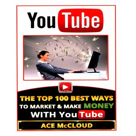 Youtube  The Top 100 Best Ways To Market   Make Money With Youtube