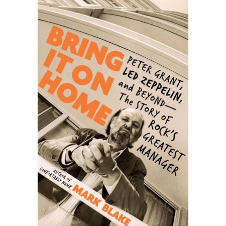 Bring It On Home : Peter Grant, Led Zeppelin, and Beyond--The Story of Rock