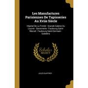 Les Manufactures Parisiennes de Tapisseries Au Xviie Si�cle: H�pital de la Trinit� - Grande Galerie Du Louvre - Savonnerie - Faubourg Saint-Marcel - F Paperback