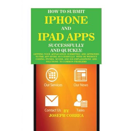 How to Submit iPhone and iPad Apps Successfully and Quickly : Getting Your Application Submitted and Approved to the App Store Successfully with or Without Coding. Itunes, Xcode, and IOS Explanations and Solutions to Common (Your Payment Method Was Declined App Store Solution)