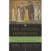 The Healing Imperative : The Early Church and the Invention of Medicine as We Know It