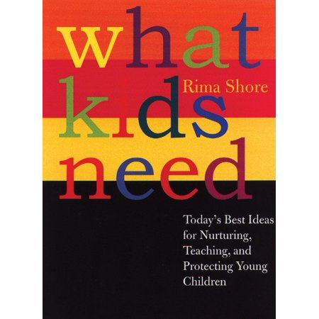 What Kids Need : Today's Best Ideas for Nurturing, Teaching, and Protecting Young