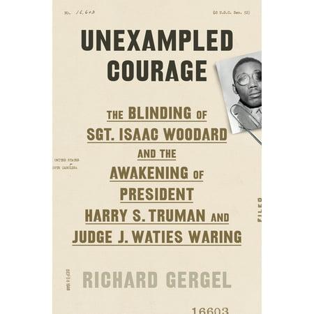 Unexampled Courage : The Blinding of Sgt. Isaac Woodard and the Awakening of President Harry S. Truman and Judge J. Waties Waring](Deborah Judges)
