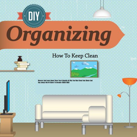 Organizing Discover And Learn About These Top 9 Benefits Of Why You Must Clean Your House And Stay Always Out Of Clutter To Become STRESS FREE! - (The Fastest Way To Clean Out Your System)