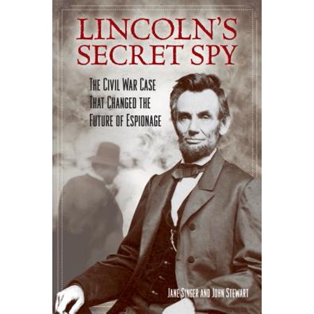 Lincoln's Secret Spy : The Civil War Case That Changed the Future of