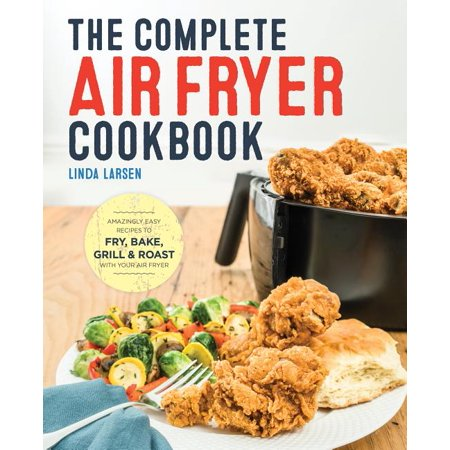 The Complete Air Fryer Cookbook: Amazingly Easy Recipes to Fry, Bake, Grill, and Roast with Your Air Fryer Move over, french fries! There are now more possibilities than ever to cook everything you love with all the health benefits and convenience of your home air fryer with The Complete Air Fryer Cookbook