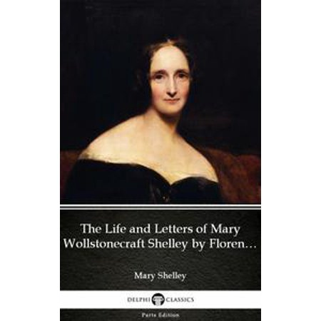 The Life and Letters of Mary Wollstonecraft Shelley by Florence A. Thomas Marshall - Delphi Classics (Illustrated) - eBook