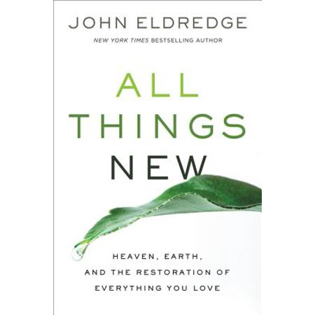 All Things New : Heaven, Earth, and the Restoration of Everything You