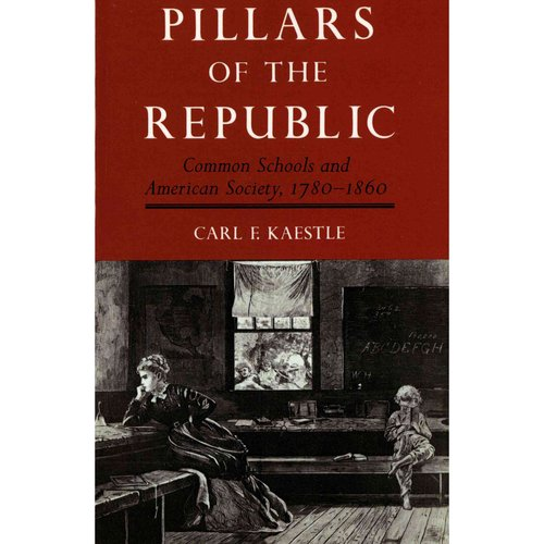 Pillars of the Republic: Common Schools and American Society 1780-1860