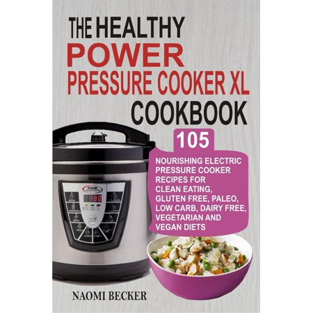 The Healthy Power Pressure Cooker XL Cookbook: 105 Nourishing Electric Pressure Cooker Recipes For Clean eating, Gluten free, Paleo, Low carb, Dairy free, Vegetarian And Vegan Diets -