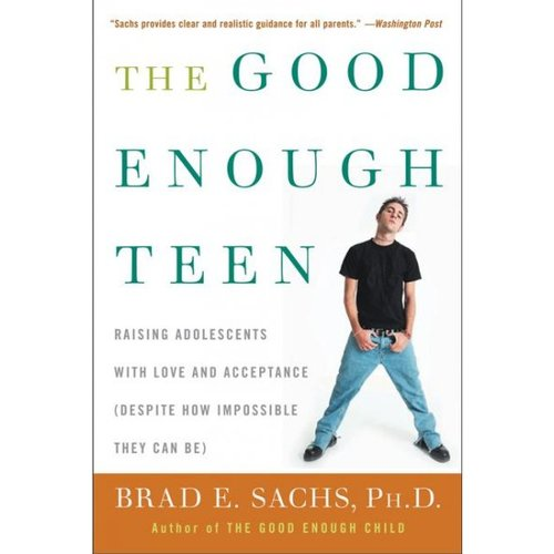 The Good Enough Teen: Raising Adolescents With Love and Acceptance Despite How Impossible They Can Be