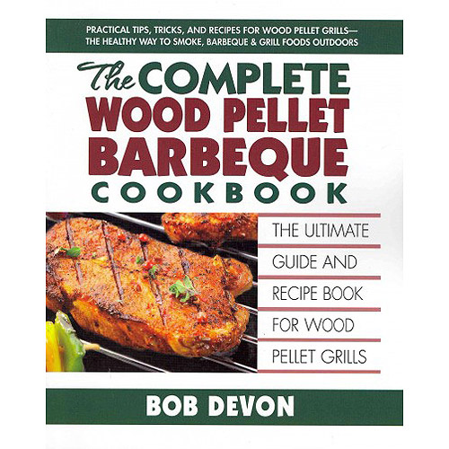 The Complete Wood Pellet Barbeque Cookbook: The Ultimate Guide & Recipe Book for Wood Pellet Grills