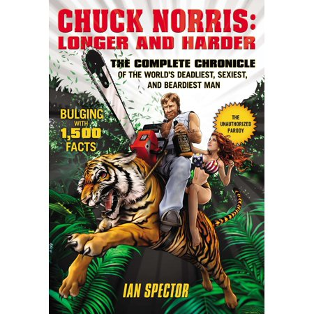 Chuck Norris: Longer and Harder : The Complete Chronicle of the World's Deadliest, Sexiest, and Beardiest (Best Chuck Norris Jokes)