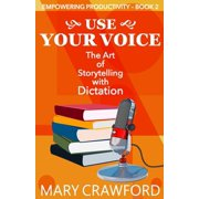 Empowering Productivity: Use Your Voice: The Art of Storytelling with Dictation (Paperback)