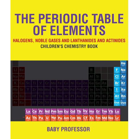 The Periodic Table of Elements - Halogens, Noble Gases and Lanthanides and Actinides | Children's Chemistry Book -