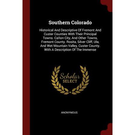 Southern Colorado : Historical and Descriptive of Fremont and Custer Counties with Their Principal Towns. Canon City, and Other Towns, Fremont County. Rosita, Silver Cliff, Ula, and Wet Mountain Valley, Custer County. with a Description of the Immense](Party City In Fremont)