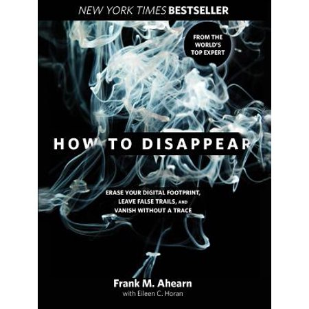 How to Disappear : Erase Your Digital Footprint, Leave False Trails, and Vanish Without a