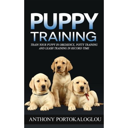 Puppy Training: Train Your Puppy in Obedience, Potty Training and Leash Training in Record Time -