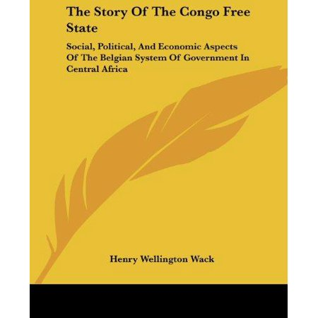 The Story Of The Congo Free State  Social  Political  And Economic Aspects Of The Belgian System Of Government In Central Africa