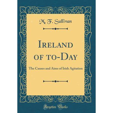 Ireland of to-Day : The Causes and Aims of Irish Agitation (Classic Reprint)