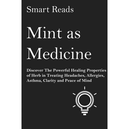Mint As Medicine: Discover The Powerful Healing Properties of Herb in Treating Headaches, Allergies, Asthma, Clarity and Peace of Mind - eBook