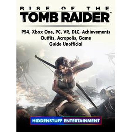 Rise of The Tomb Raider, PS4, Xbox One, PC, VR, DLC, Achievements, Outfits, Acropolis, Game Guide Unofficial - eBook