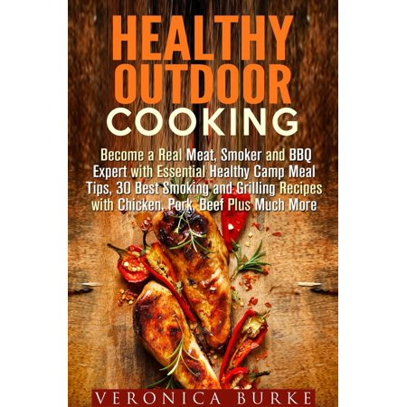 Healthy Outdoor Cooking: Become a Real Meat, Smoker and BBQ Expert with Essential Healthy Camp Meal Tips, 30 Best Smoking and Grilling Recipes with Chicken, Pork, Beef Plus Much More -