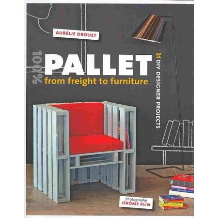 (100% Pallet: From Freight to Furniture : 21 DIY Designer Projects)