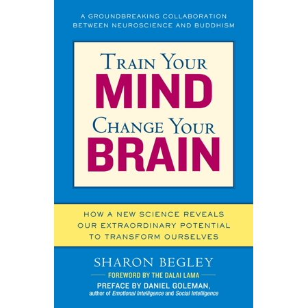 Train Your Mind, Change Your Brain : How a New Science Reveals Our Extraordinary Potential to Transform