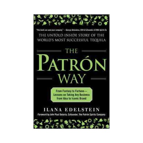 The Patron Way: From Fantasy to Fortune - Lessons on Taking Any Business from Idea to Iconic Brand: The Untold Inside Story of the World's Most Successful Tequila