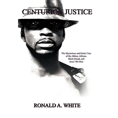 Centurion Justice : The Mysterious and Erotic Case of the Albino, African, Black Dread, and Jesus' Hit Man