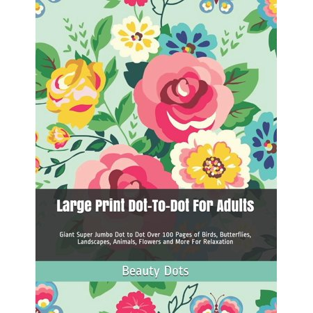 Large Print Dot-To-Dot for Adults : Giant Super Jumbo Dot to Dot Over 100 Pages of Birds, Butterflies, Landscapes, Animals, Flowers and More for