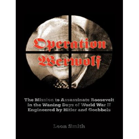 Operation 'Werwolf': The Mission to Assassinate Roosevelt In the Waning Days of World War I I Engineered By Hitler and Goebbels -