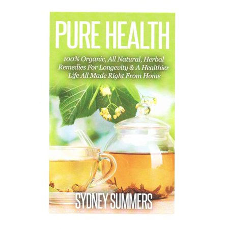 Pure Health: 100% Organic, All Natural, Herbal Remedies for Longevity & a Healthier Life All Made Right from Home