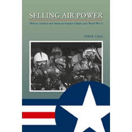 Selling Air Power : Military Aviation and American Popular Culture after World War II (Airpower America)