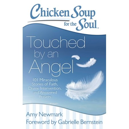 Chicken Soup For The Soul  Touched By An Angel   101 Miraculous Stories Of Faith  Divine Intervention  And Answered Prayers