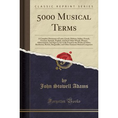 5000 Musical Terms : A Complete Dictionary of Latin, Greek, Hebrew, Italian, French, German, Spanish, English, and Such Other Words, Phrases, Abbreviations, and Signs as Are to Be Found in the Works of Auber, Beethoven, Bertini, Burgmuller, and Other Emine