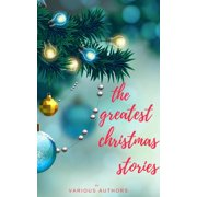 The Greatest Christmas Stories: 120+ Authors, 250+ Magical Christmas Stories - eBook