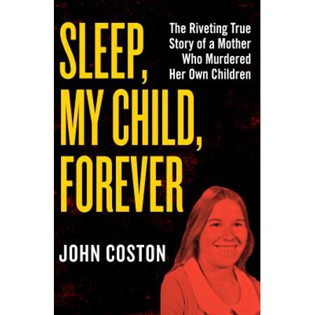 Sleep, My Child, Forever : The Riveting True Story of a Mother Who Murdered Her Own (My Baby Keeps Coughing In Her Sleep)