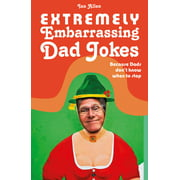 Extremely Embarrassing Dad Jokes : Because Dads Don't Know When to Stop