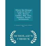 Where the Strange Trails Go Down; Sulu, Borneo, Celebes, Bali, Java, Sumatra, Straits Settlements - Scholar's Choice Edition