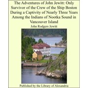 The Adventures of John Jewitt: Only Survivor of the Crew of the Ship Boston During a Captivity of Nearly Three Years Among the Indians of Nootka Sound in Vancouver Island - eBook