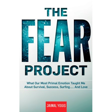 The Fear Project : What Our Most Primal Emotion Taught Me About Survival, Success, Surfing . . . and Love