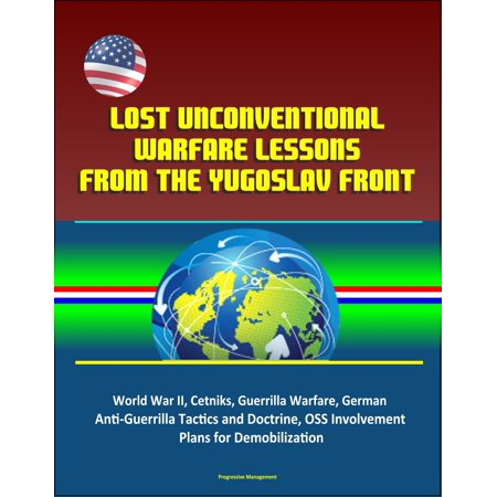 Lost Unconventional Warfare Lessons from the Yugoslav Front: World War II, Cetniks, Guerrilla Warfare, German Anti-Guerrilla Tactics and Doctrine, OSS Involvement, Plans for Demobilization - eBook (German Pans)