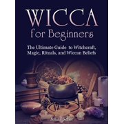 Wicca for Beginners:The Ultimate Guide to Witchcraft, Magic, Rituals, and Wiccan Beliefs - eBook
