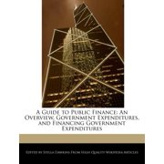 A Guide to Public Finance : An Overview, Government Expenditures, and Financing Government Expenditures