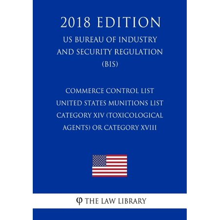 Commerce Control List - United States Munitions List Category XIV (Toxicological Agents) or Category XVIII (Directed Energy Weapons) (US Bureau of Industry and Security Regulation) (BIS) (2018 Edition
