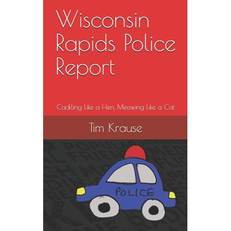 Wisconsin Rapids Police Report : Cackling Like a Hen, Meowing Like a Cat (Paperback)